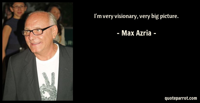 Max Azria Quote: I'm very visionary, very big picture.