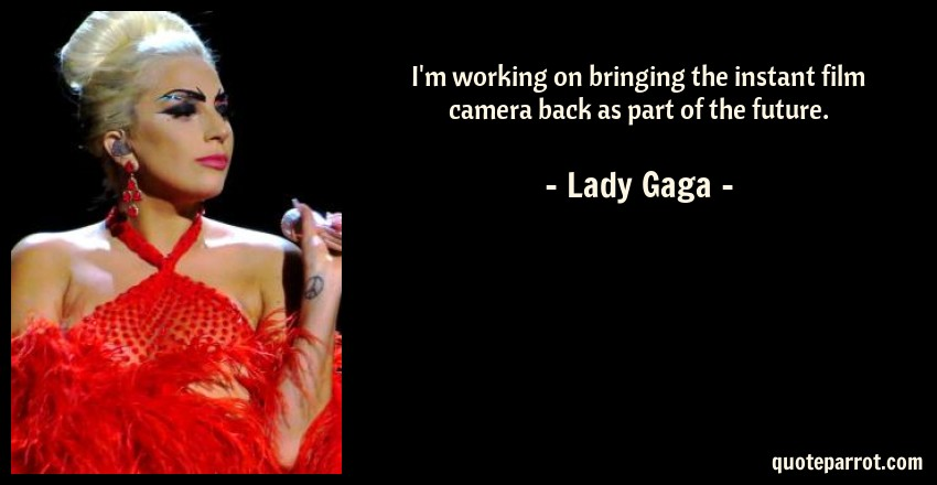 Lady Gaga Quote: I'm working on bringing the instant film camera back as part of the future.