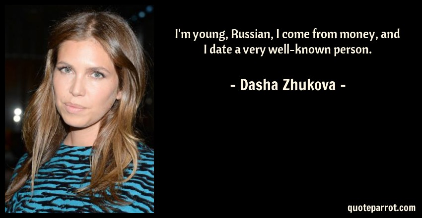 Dasha Zhukova Quote: I'm young, Russian, I come from money, and I date a very well-known person.