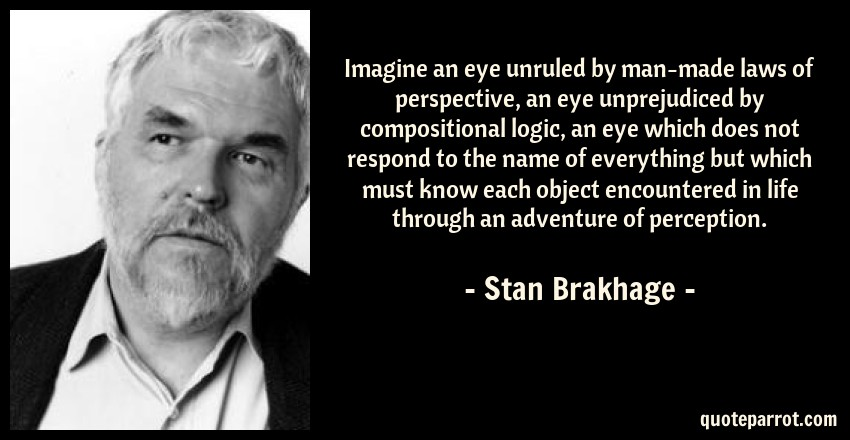 Stan Brakhage Quote: Imagine an eye unruled by man-made laws of perspective, an eye unprejudiced by compositional logic, an eye which does not respond to the name of everything but which must know each object encountered in life through an adventure of perception.
