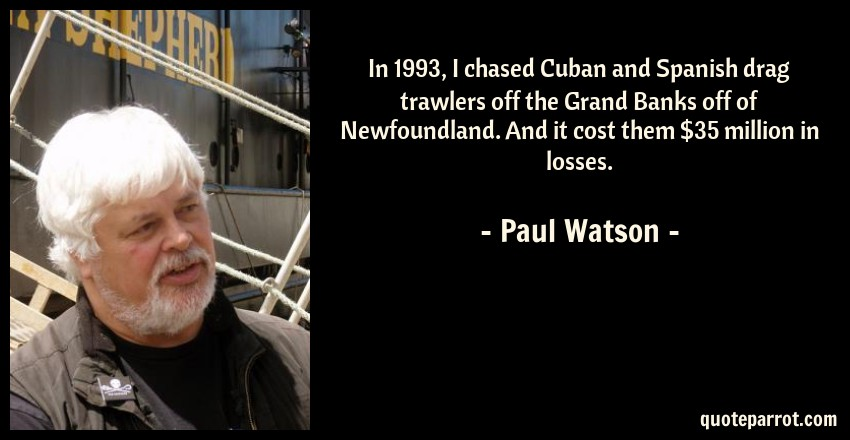 Paul Watson Quote: In 1993, I chased Cuban and Spanish drag trawlers off the Grand Banks off of Newfoundland. And it cost them $35 million in losses.
