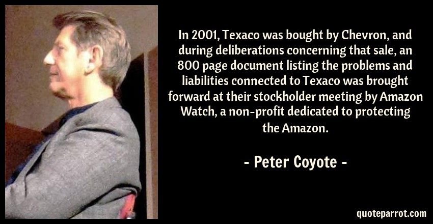 Peter Coyote Quote: In 2001, Texaco was bought by Chevron, and during deliberations concerning that sale, an 800 page document listing the problems and liabilities connected to Texaco was brought forward at their stockholder meeting by Amazon Watch, a non-profit dedicated to protecting the Amazon.