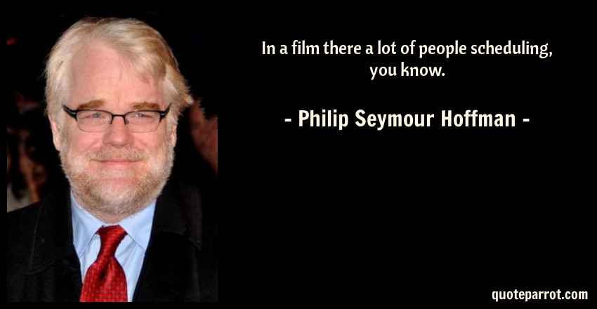 Philip Seymour Hoffman Quote: In a film there a lot of people scheduling, you know.