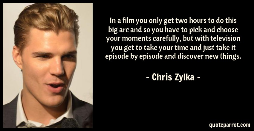 Chris Zylka Quote: In a film you only get two hours to do this big arc and so you have to pick and choose your moments carefully, but with television you get to take your time and just take it episode by episode and discover new things.