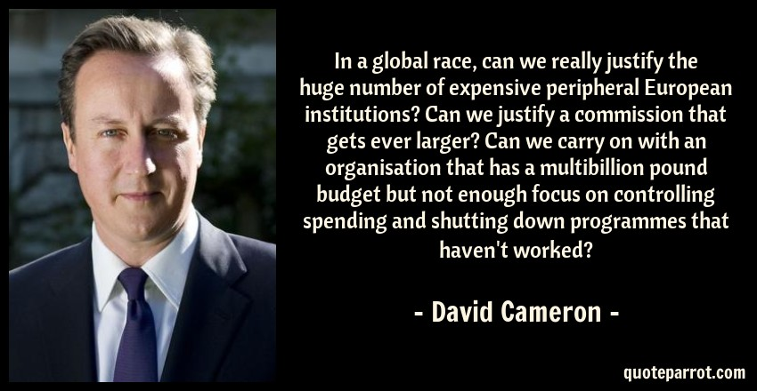 David Cameron Quote: In a global race, can we really justify the huge number of expensive peripheral European institutions? Can we justify a commission that gets ever larger? Can we carry on with an organisation that has a multibillion pound budget but not enough focus on controlling spending and shutting down programmes that haven't worked?