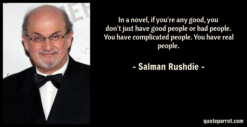 Salman Rushdie Quote: In a novel, if you're any good, you don't just have good people or bad people. You have complicated people. You have real people.