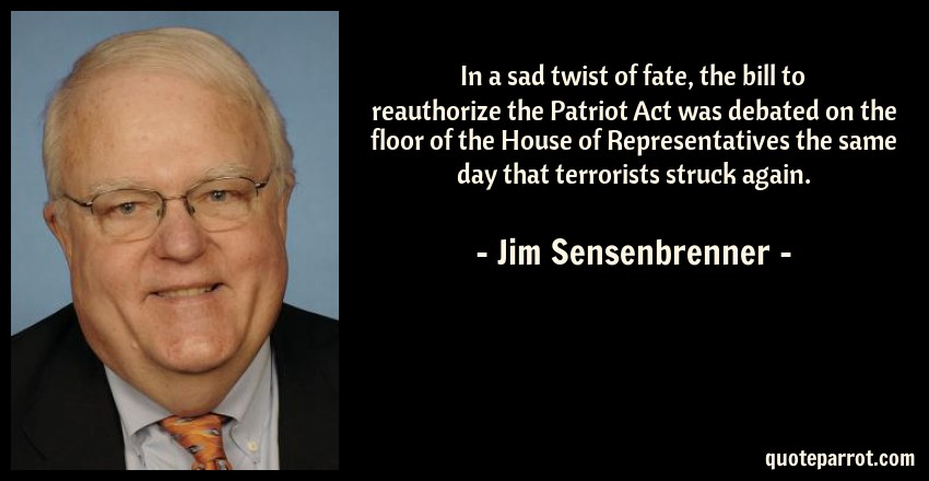 Jim Sensenbrenner Quote: In a sad twist of fate, the bill to reauthorize the Patriot Act was debated on the floor of the House of Representatives the same day that terrorists struck again.
