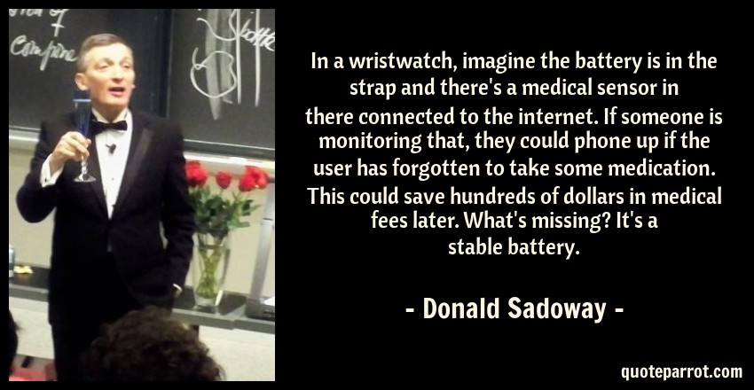 Donald Sadoway Quote: In a wristwatch, imagine the battery is in the strap and there's a medical sensor in there connected to the internet. If someone is monitoring that, they could phone up if the user has forgotten to take some medication. This could save hundreds of dollars in medical fees later. What's missing? It's a stable battery.