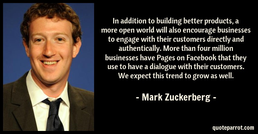 Mark Zuckerberg Quote: In addition to building better products, a more open world will also encourage businesses to engage with their customers directly and authentically. More than four million businesses have Pages on Facebook that they use to have a dialogue with their customers. We expect this trend to grow as well.