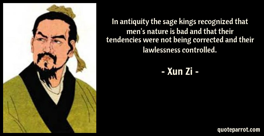 Xun Zi Quote: In antiquity the sage kings recognized that men's nature is bad and that their tendencies were not being corrected and their lawlessness controlled.