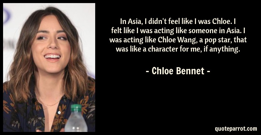 Chloe Bennet Quote: In Asia, I didn't feel like I was Chloe. I felt like I was acting like someone in Asia. I was acting like Chloe Wang, a pop star, that was like a character for me, if anything.