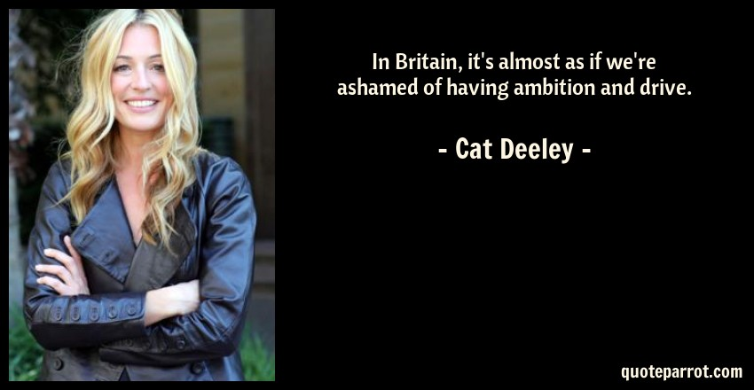 Cat Deeley Quote: In Britain, it's almost as if we're ashamed of having ambition and drive.
