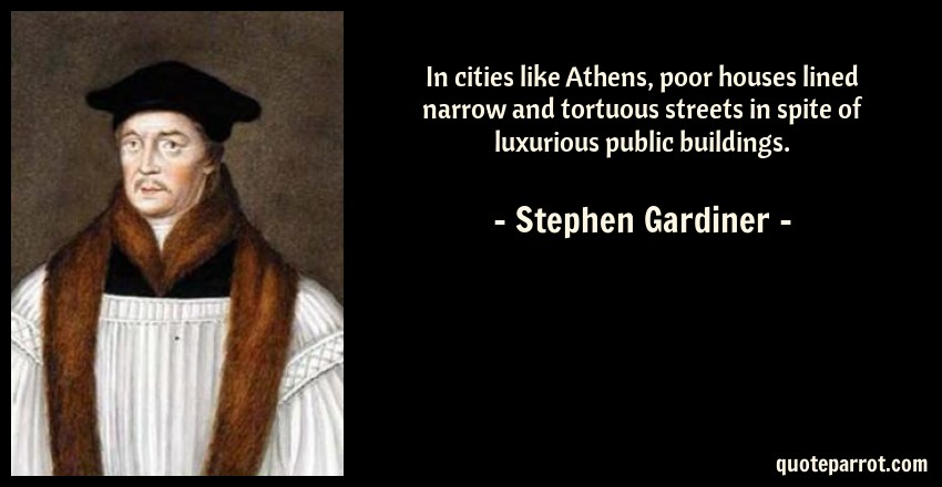 Stephen Gardiner Quote: In cities like Athens, poor houses lined narrow and tortuous streets in spite of luxurious public buildings.