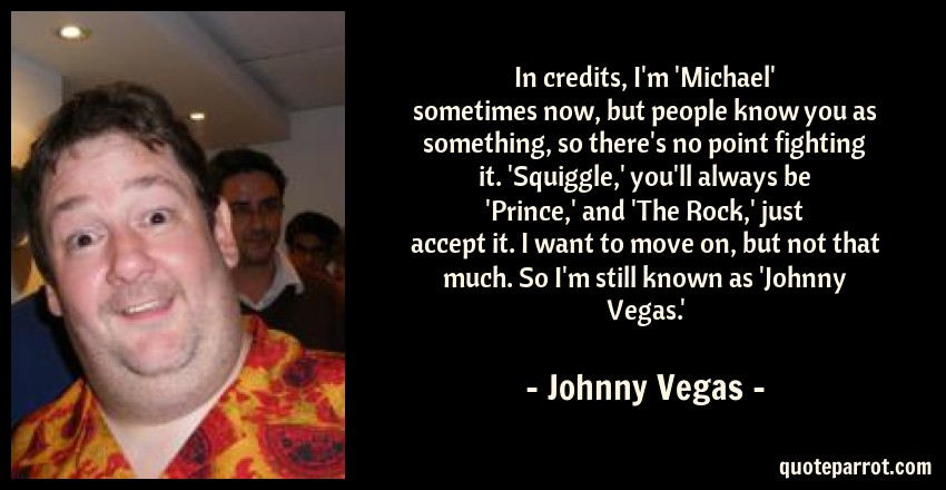 Johnny Vegas Quote: In credits, I'm 'Michael' sometimes now, but people know you as something, so there's no point fighting it. 'Squiggle,' you'll always be 'Prince,' and 'The Rock,' just accept it. I want to move on, but not that much. So I'm still known as 'Johnny Vegas.'