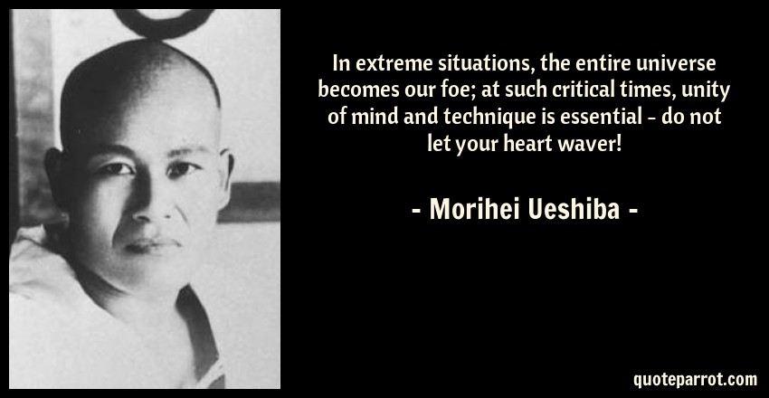 Morihei Ueshiba Quote: In extreme situations, the entire universe becomes our foe; at such critical times, unity of mind and technique is essential - do not let your heart waver!