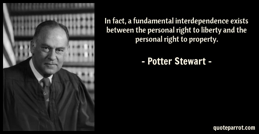 Potter Stewart Quote: In fact, a fundamental interdependence exists between the personal right to liberty and the personal right to property.