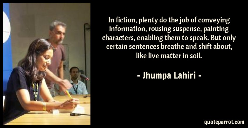 Jhumpa Lahiri Quote: In fiction, plenty do the job of conveying information, rousing suspense, painting characters, enabling them to speak. But only certain sentences breathe and shift about, like live matter in soil.