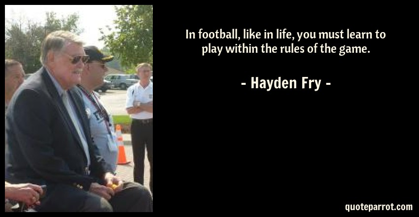 Hayden Fry Quote: In football, like in life, you must learn to play within the rules of the game.