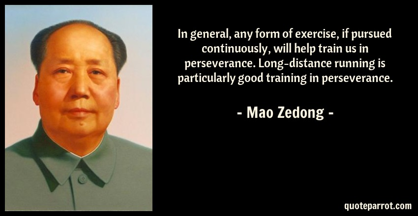 Mao Zedong Quote: In general, any form of exercise, if pursued continuously, will help train us in perseverance. Long-distance running is particularly good training in perseverance.
