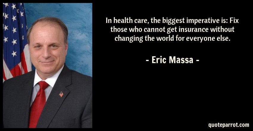 Eric Massa Quote: In health care, the biggest imperative is: Fix those who cannot get insurance without changing the world for everyone else.