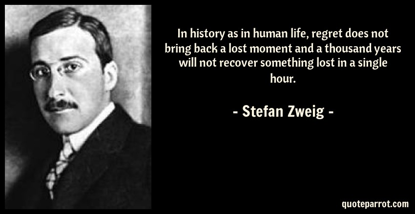 Stefan Zweig Quote: In history as in human life, regret does not bring back a lost moment and a thousand years will not recover something lost in a single hour.