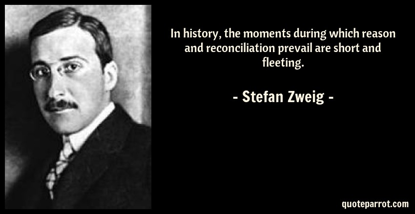 Stefan Zweig Quote: In history, the moments during which reason and reconciliation prevail are short and fleeting.