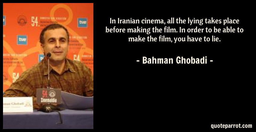 Bahman Ghobadi Quote: In Iranian cinema, all the lying takes place before making the film. In order to be able to make the film, you have to lie.