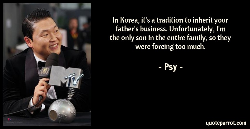 Psy Quote: In Korea, it's a tradition to inherit your father's business. Unfortunately, I'm the only son in the entire family, so they were forcing too much.