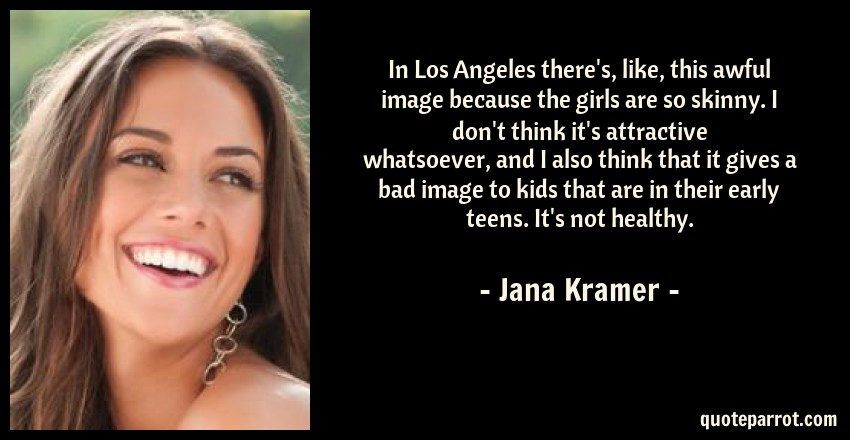 Jana Kramer Quote: In Los Angeles there's, like, this awful image because the girls are so skinny. I don't think it's attractive whatsoever, and I also think that it gives a bad image to kids that are in their early teens. It's not healthy.