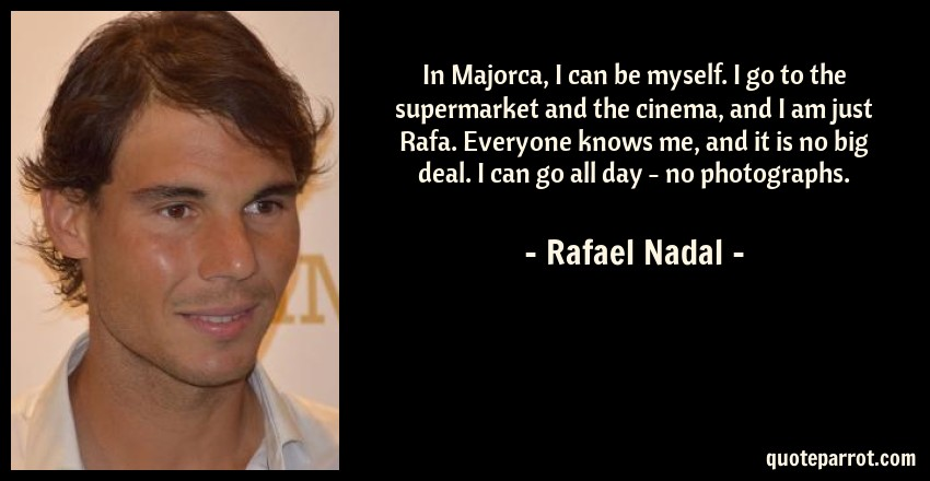 Rafael Nadal Quote: In Majorca, I can be myself. I go to the supermarket and the cinema, and I am just Rafa. Everyone knows me, and it is no big deal. I can go all day - no photographs.