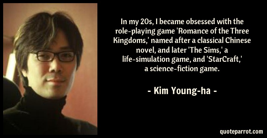 Kim Young-ha Quote: In my 20s, I became obsessed with the role-playing game 'Romance of the Three Kingdoms,' named after a classical Chinese novel, and later 'The Sims,' a life-simulation game, and 'StarCraft,' a science-fiction game.