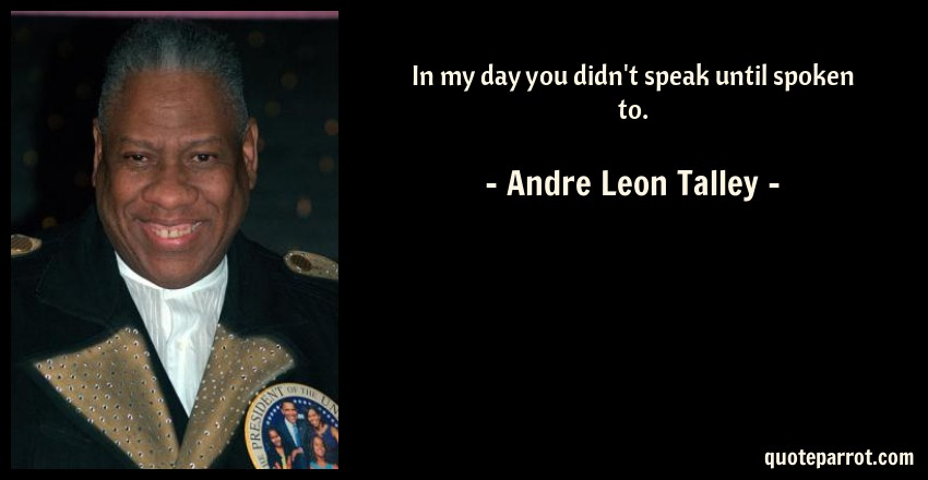 Andre Leon Talley Quote: In my day you didn't speak until spoken to.