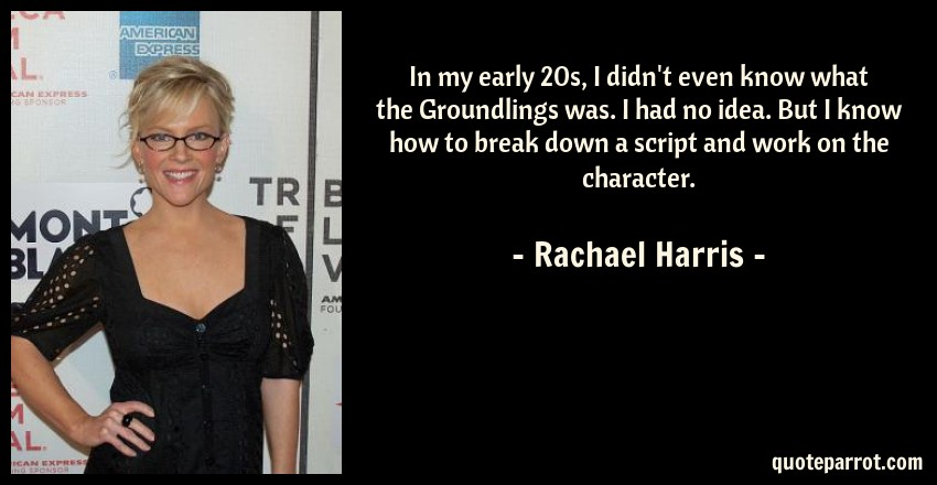 Rachael Harris Quote: In my early 20s, I didn't even know what the Groundlings was. I had no idea. But I know how to break down a script and work on the character.