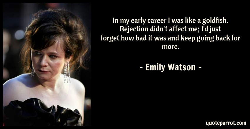 Emily Watson Quote: In my early career I was like a goldfish. Rejection didn't affect me; I'd just forget how bad it was and keep going back for more.