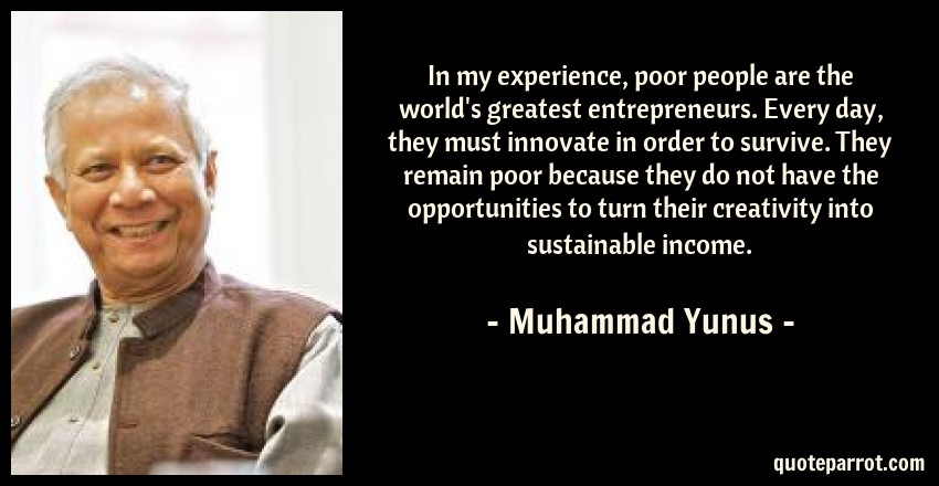 Muhammad Yunus Quote: In my experience, poor people are the world's greatest entrepreneurs. Every day, they must innovate in order to survive. They remain poor because they do not have the opportunities to turn their creativity into sustainable income.