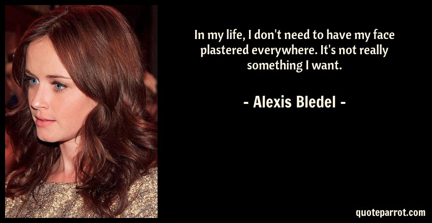 Alexis Bledel Quote: In my life, I don't need to have my face plastered everywhere. It's not really something I want.