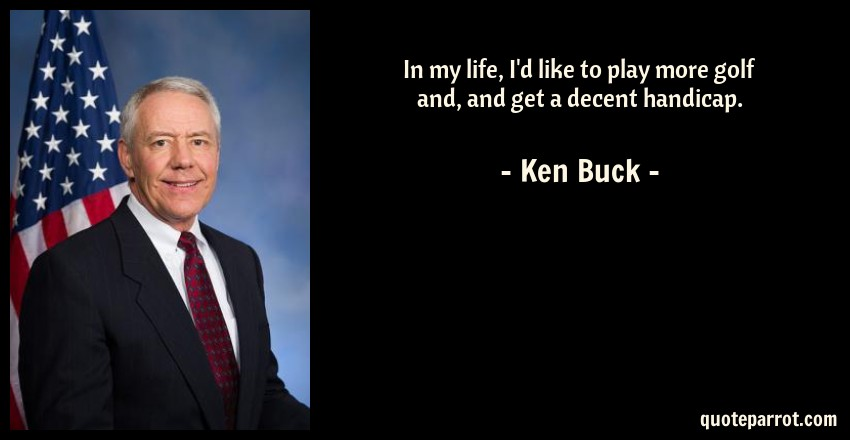 Ken Buck Quote: In my life, I'd like to play more golf and, and get a decent handicap.