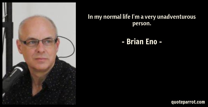 Brian Eno Quote: In my normal life I'm a very unadventurous person.
