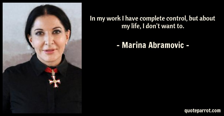 Marina Abramovic Quote: In my work I have complete control, but about my life, I don't want to.
