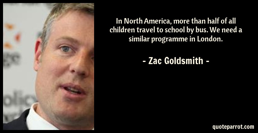 Zac Goldsmith Quote: In North America, more than half of all children travel to school by bus. We need a similar programme in London.