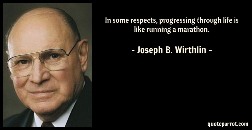 Joseph B. Wirthlin Quote: In some respects, progressing through life is like running a marathon.