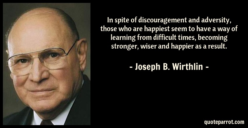 Joseph B. Wirthlin Quote: In spite of discouragement and adversity, those who are happiest seem to have a way of learning from difficult times, becoming stronger, wiser and happier as a result.