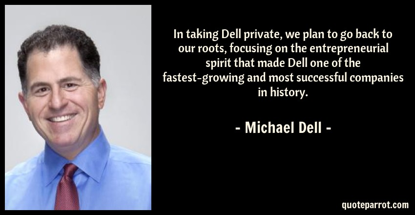 Michael Dell Quote: In taking Dell private, we plan to go back to our roots, focusing on the entrepreneurial spirit that made Dell one of the fastest-growing and most successful companies in history.