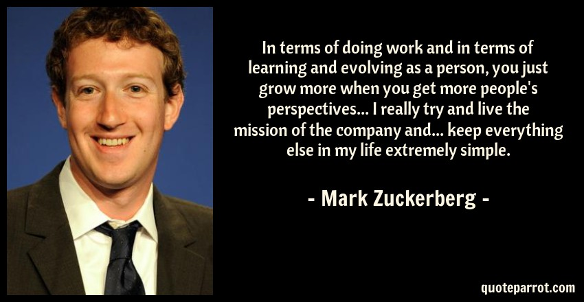 Mark Zuckerberg Quote: In terms of doing work and in terms of learning and evolving as a person, you just grow more when you get more people's perspectives... I really try and live the mission of the company and... keep everything else in my life extremely simple.