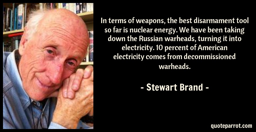 Stewart Brand Quote: In terms of weapons, the best disarmament tool so far is nuclear energy. We have been taking down the Russian warheads, turning it into electricity. 10 percent of American electricity comes from decommissioned warheads.