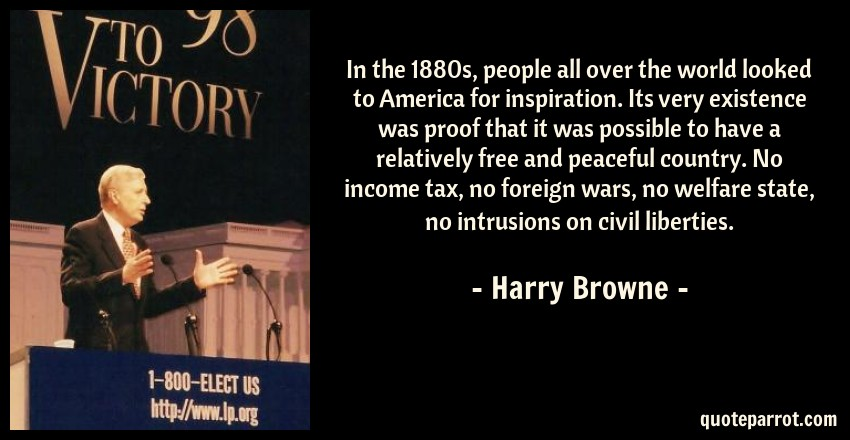 Harry Browne Quote: In the 1880s, people all over the world looked to America for inspiration. Its very existence was proof that it was possible to have a relatively free and peaceful country. No income tax, no foreign wars, no welfare state, no intrusions on civil liberties.
