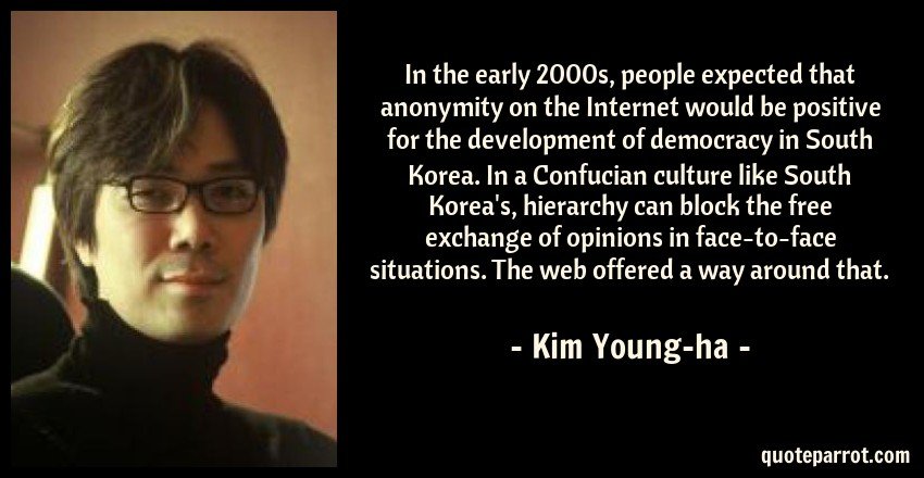 Kim Young-ha Quote: In the early 2000s, people expected that anonymity on the Internet would be positive for the development of democracy in South Korea. In a Confucian culture like South Korea's, hierarchy can block the free exchange of opinions in face-to-face situations. The web offered a way around that.