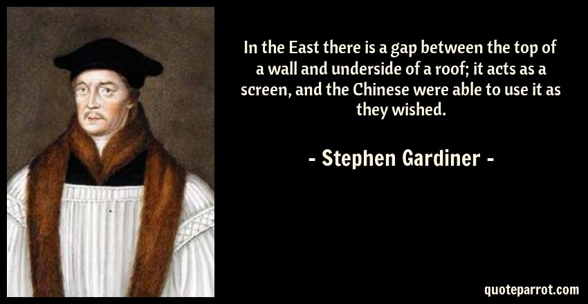 Stephen Gardiner Quote: In the East there is a gap between the top of a wall and underside of a roof; it acts as a screen, and the Chinese were able to use it as they wished.