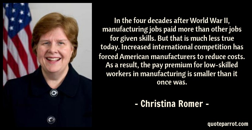 Christina Romer Quote: In the four decades after World War II, manufacturing jobs paid more than other jobs for given skills. But that is much less true today. Increased international competition has forced American manufacturers to reduce costs. As a result, the pay premium for low-skilled workers in manufacturing is smaller than it once was.