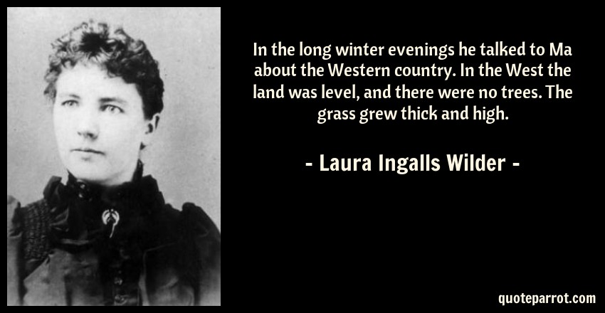 Laura Ingalls Wilder Quote: In the long winter evenings he talked to Ma about the Western country. In the West the land was level, and there were no trees. The grass grew thick and high.